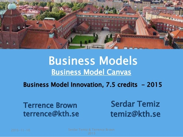 Serdar Temiz temiz@kth.se Business Model Innovation, 7.5 credits - 2015 Serdar Temiz & Terrence Brown 2015 2015-11-10 Busi...