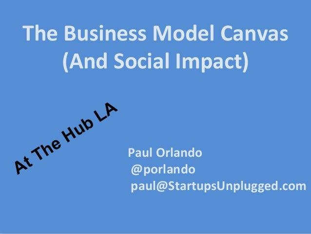 Paul Orlando @porlando paul@StartupsUnplugged.com The Business Model Canvas (And Social Impact) At The Hub LA