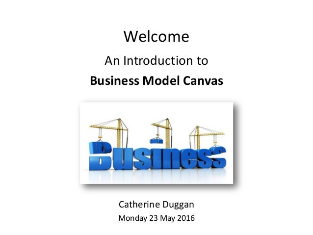 Welcome An Introduction to Business Model Canvas Catherine Duggan Monday 23 May 2016