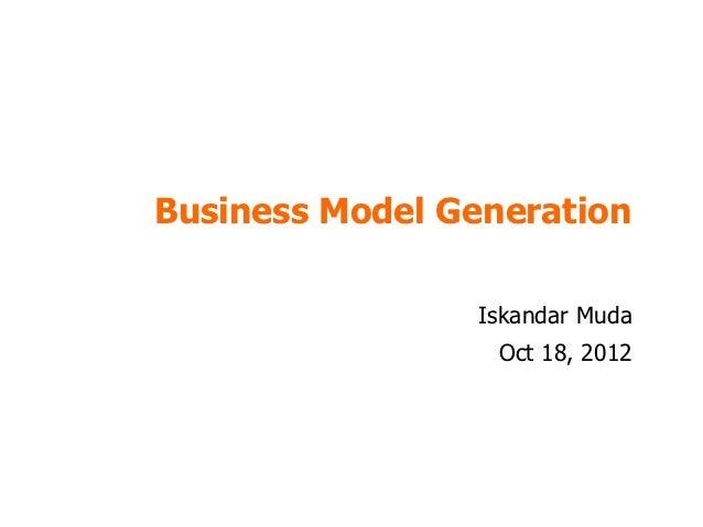 Business Model Generation                Iskandar Muda                  Oct 18, 2012