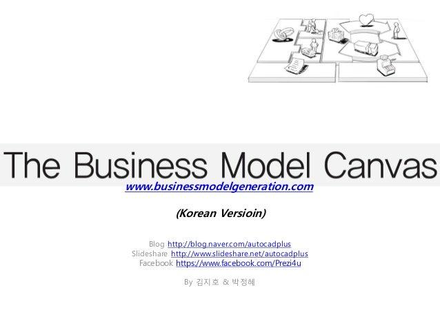 www.businessmodelgeneration.com            (Korean Versioin)      Blog http://blog.naver.com/autocadplus Slideshare http:/...