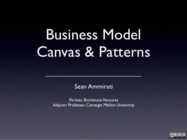 Business Model Canvas & Patterns Sean Ammirati Partner, BirchmereVentures Adjunct Professor, Carnegie Mellon University