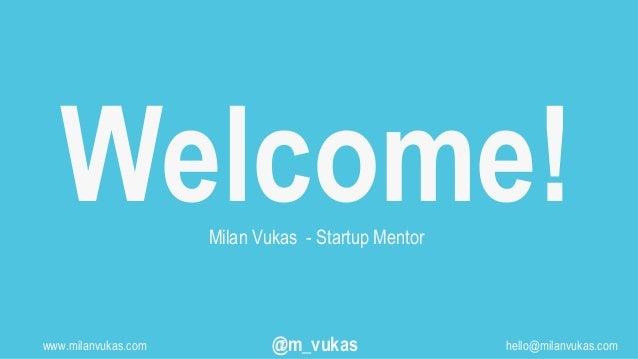 Welcome!Milan Vukas - Startup Mentor www.milanvukas.com @m_vukas hello@milanvukas.com