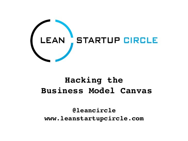Hacking theBusiness Model Canvas       @leancirclewww.leanstartupcircle.com