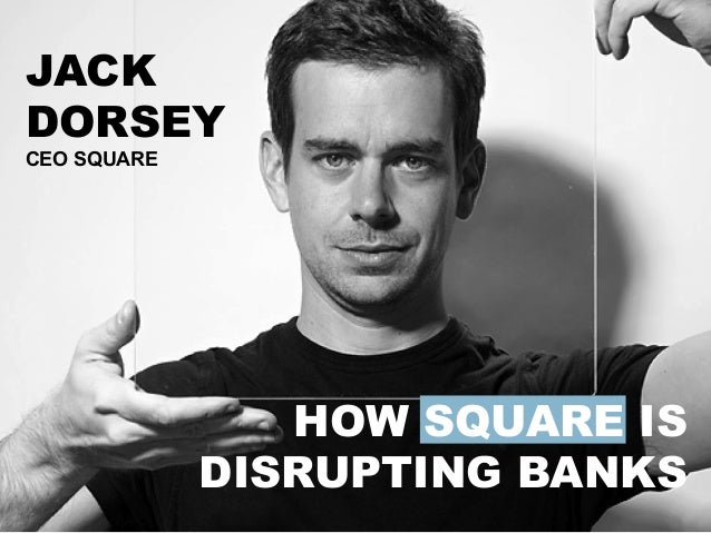 HOW SQUARE IS DISRUPTING BANKS	    JACK DORSEY CEO SQUARE