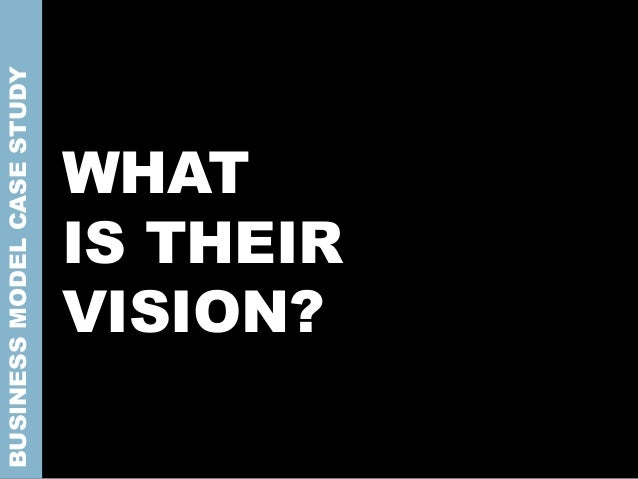 WHAT IS THEIR VISION? BUSINESSMODELCASESTUDY