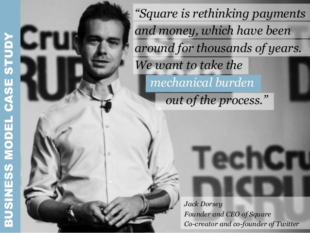 """BUSINESSMODELCASESTUDY Jack Dorsey Founder and CEO of Square Co-creator and co-founder of Twitter """"Square is rethinking pa..."""