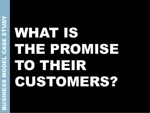WHAT IS THE PROMISE TO THEIR CUSTOMERS? BUSINESSMODELCASESTUDY