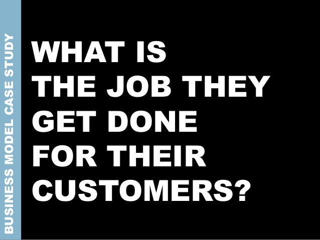 WHAT IS THE JOB THEY GET DONE FOR THEIR CUSTOMERS? BUSINESSMODELCASESTUDY