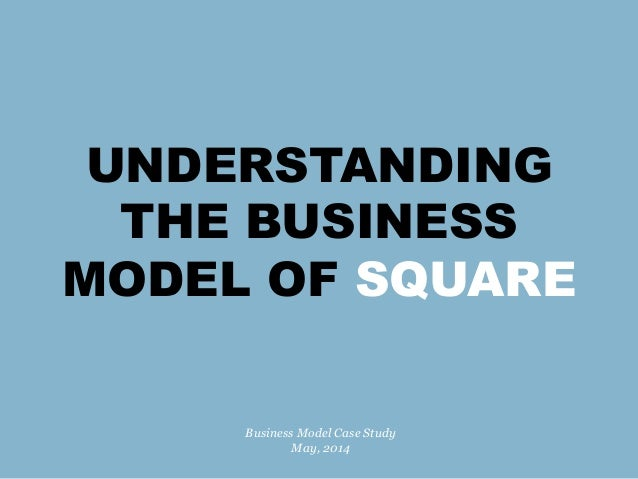 UNDERSTANDING THE BUSINESS MODEL OF SQUARE Business Model Case Study May, 2014