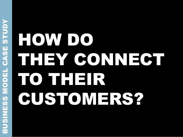 HOW DO THEY CONNECT TO THEIR CUSTOMERS? BUSINESSMODELCASESTUDY