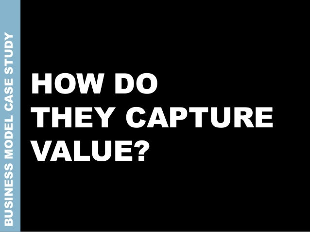 HOW DO THEY CAPTURE VALUE? BUSINESSMODELCASESTUDY