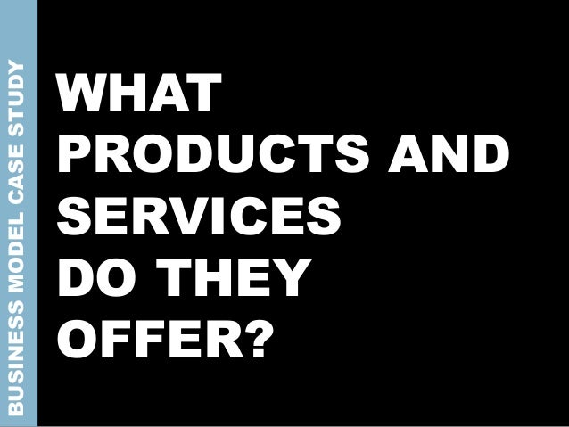 WHAT PRODUCTS AND SERVICES DO THEY OFFER? BUSINESSMODELCASESTUDY