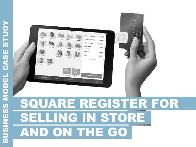 BUSINESSMODELCASESTUDY SQUARE REGISTER FOR SELLING IN STORE AND ON THE GO