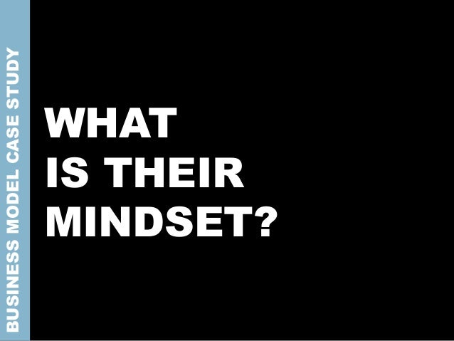 WHAT IS THEIR MINDSET? BUSINESSMODELCASESTUDY