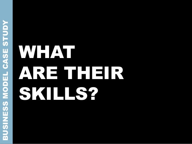 WHAT ARE THEIR SKILLS? BUSINESSMODELCASESTUDY