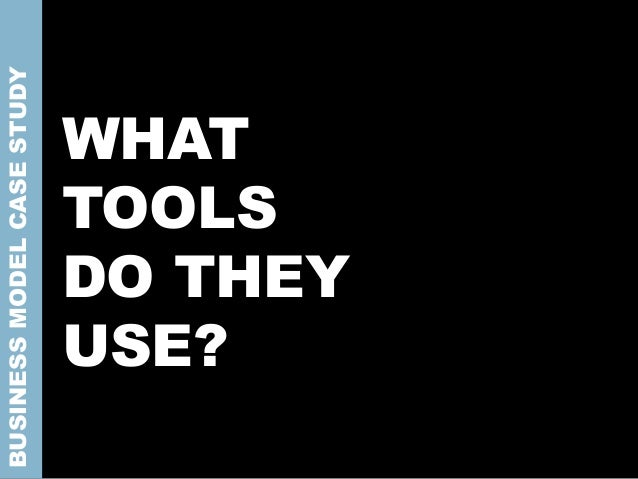 WHAT TOOLS DO THEY USE? BUSINESSMODELCASESTUDY