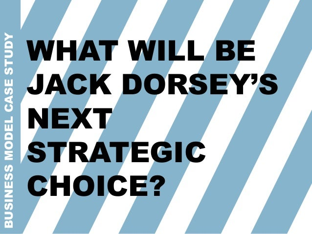 BUSINESSMODELCASESTUDY WHAT WILL BE JACK DORSEY'S NEXT STRATEGIC CHOICE?