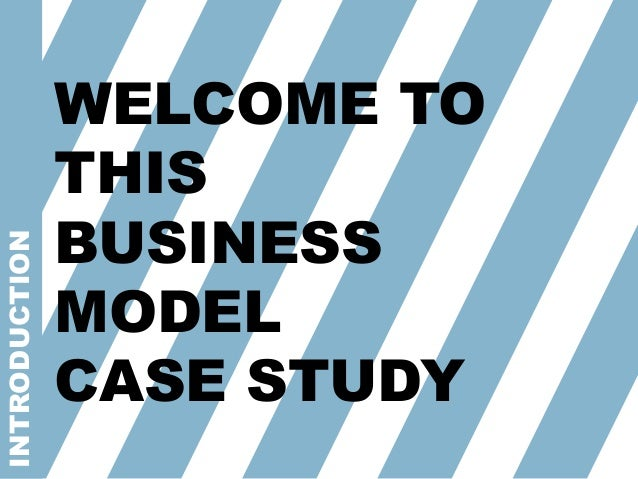 INTRODUCTION WELCOME TO THIS BUSINESS MODEL CASE STUDY