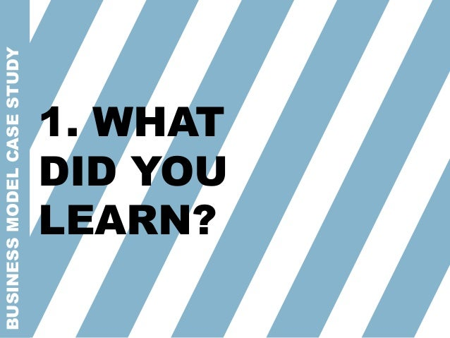 BUSINESSMODELCASESTUDY 1. WHAT DID YOU LEARN?
