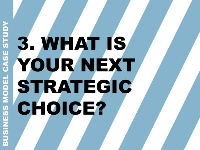 BUSINESSMODELCASESTUDY 3. WHAT IS YOUR NEXT STRATEGIC CHOICE?