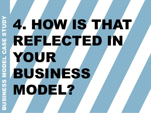 BUSINESSMODELCASESTUDY 4. HOW IS THAT REFLECTED IN YOUR BUSINESS MODEL?