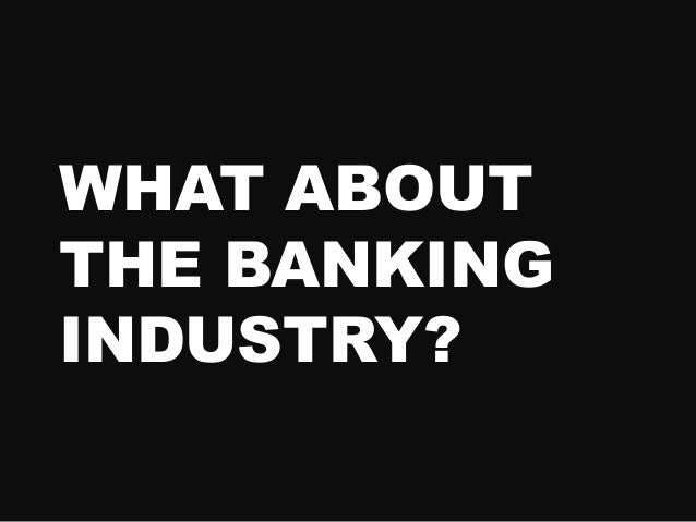 WHAT ABOUT THE BANKING INDUSTRY?
