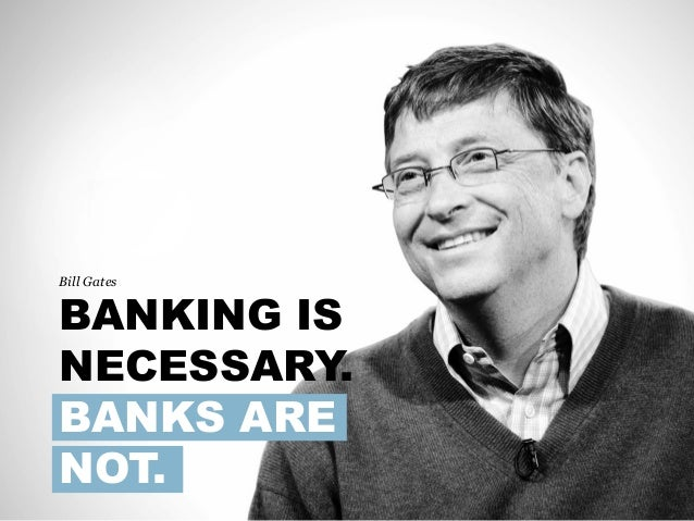 Bill Gates BANKING IS NECESSARY. BANKS ARE NOT.
