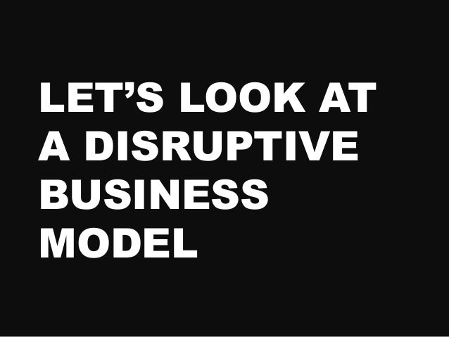 LET'S LOOK AT A DISRUPTIVE BUSINESS MODEL