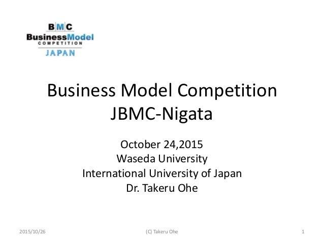 Business Model Competition JBMC-Nigata October 24,2015 Waseda University International University of Japan Dr. Takeru Ohe ...
