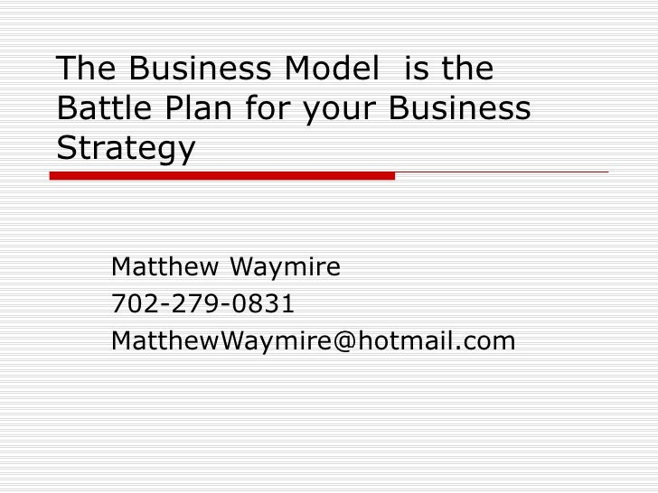 The Business Model  is the Battle Plan for your Business Strategy Matthew Waymire 702-279-0831 [email_address]