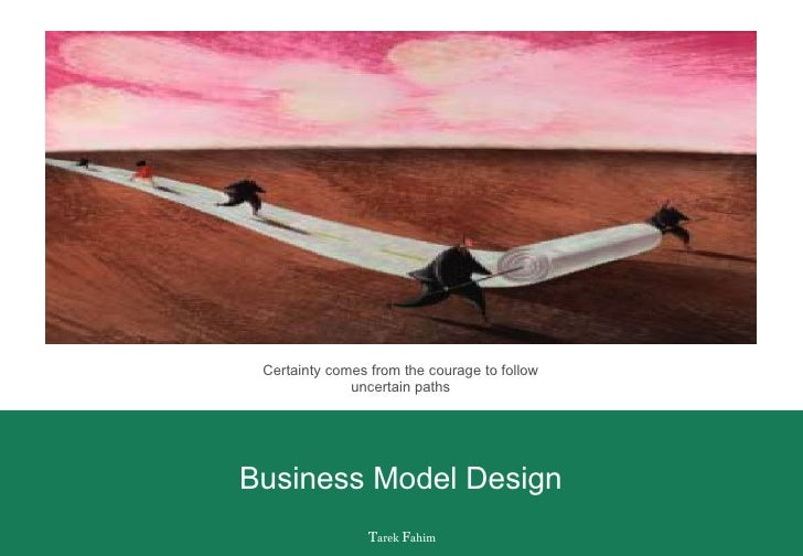 Business Model Design Certainty comes from the courage to follow uncertain paths