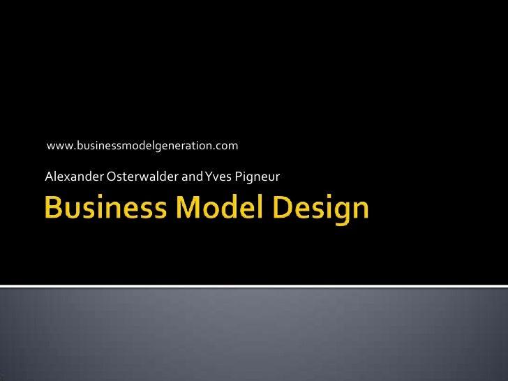 Business Model Design<br />Alexander Osterwalder and Yves Pigneur<br />www.businessmodelgeneration.com<br />