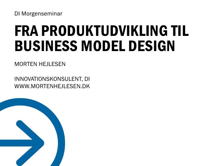 DI Morgenseminar   FRA PRODUKTUDVIKLING TIL BUSINESS MODEL DESIGN MORTEN HEJLESEN  INNOVATIONSKONSULENT, DI WWW.MORTENHEJL...