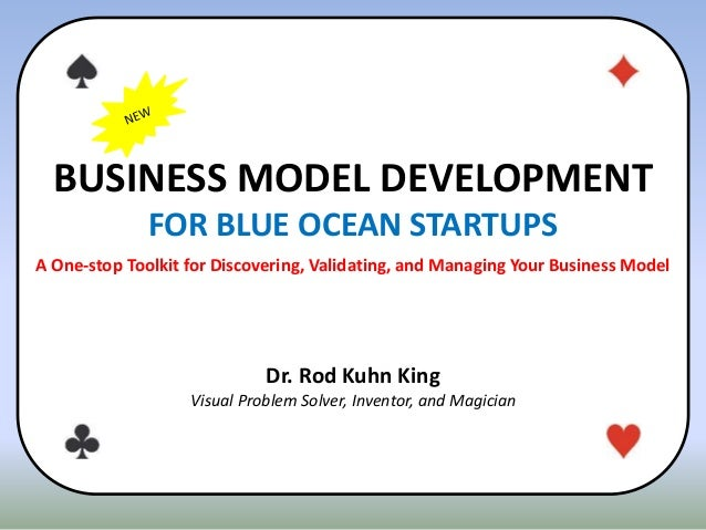 BUSINESS MODEL DEVELOPMENT FOR BLUE OCEAN STARTUPS A One-stop Toolkit for Discovering, Validating, and Managing Your Busin...