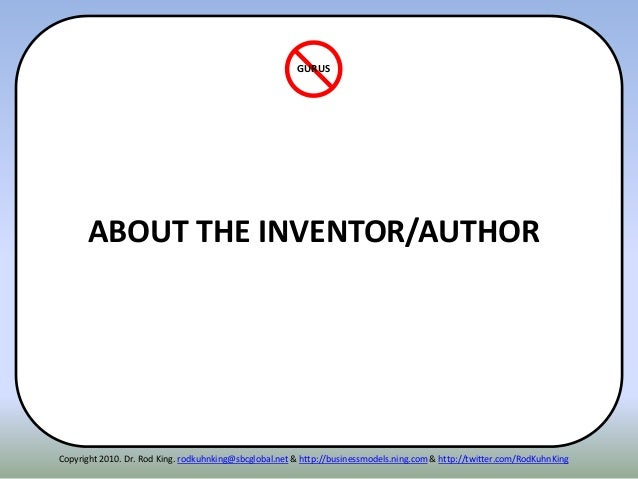 ABOUT THE INVENTOR/AUTHOR GURUS Copyright 2010. Dr. Rod King. rodkuhnking@sbcglobal.net & http://businessmodels.ning.com &...