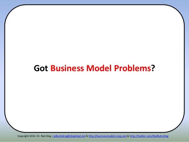 Got Business Model Problems? Copyright 2010. Dr. Rod King. rodkuhnking@sbcglobal.net & http://businessmodels.ning.com & ht...