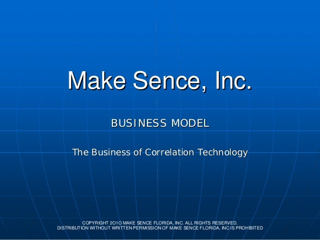 Make Sence, Inc. BUSINESS MODEL The Business of Correlation Technology  COPYRIGHT 2O1O MAKE SENCE FLORIDA, INC. ALL RIGHTS...