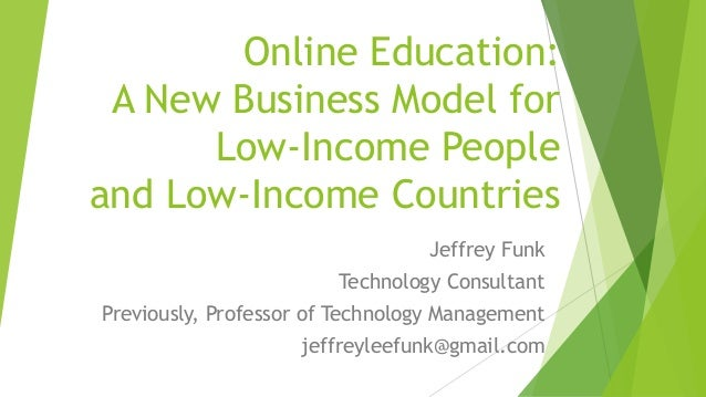 Online Education: A New Business Model for Low-Income People and Low-Income Countries Jeffrey Funk Technology Consultant P...