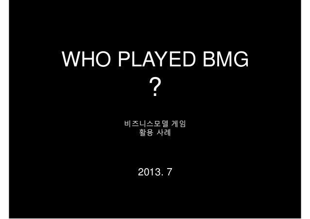 비즈니스모델 게임 활용 사례 2013. 7 WHO PLAYED BMG ?