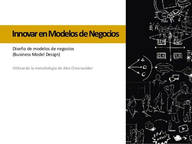 InnovarenModelosdeNegocios Utilizando la metodología de Alex Osterwalder Diseño de modelos de negocios (Business Model Des...