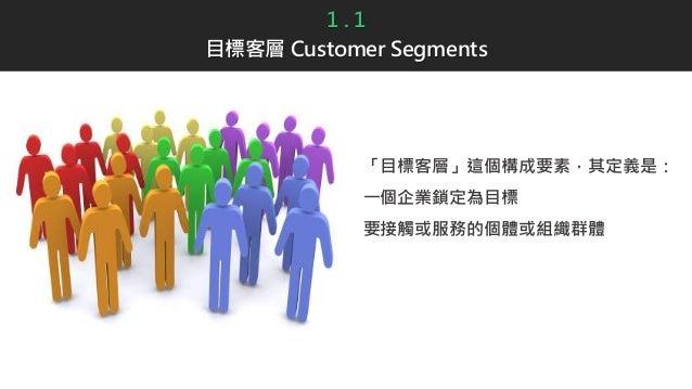 1 . 1 目標客層 Customer Segments 「目標客層」這個構成要素,其定義是: 一個企業鎖定為目標 要接觸或服務的個體或組織群體