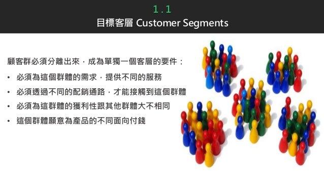1 . 1 目標客層 Customer Segments 顧客群必須分離出來,成為單獨一個客層的要件: • 必須為這個群體的需求,提供不同的服務 • 必須透過不同的配銷通路,才能接觸到這個群體 • 必須為這群體的獲利性跟其他群體大不相同 • 這...