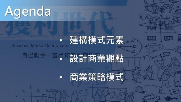 自己動手,畫出你的商業模式 Business Model Generation Agenda • 建構模式元素 • 設計商業觀點 • 商業策略模式