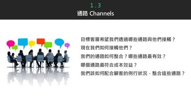 1 . 3 通路 Channels 目標客層希望我們透過哪些通路與他們接觸? 現在我們如何接觸他們? 我們的通路如何整合?哪些通路最有效? 哪個通路最符合成本效益? 我們該如何配合顧客的例行狀況,整合這些通路?