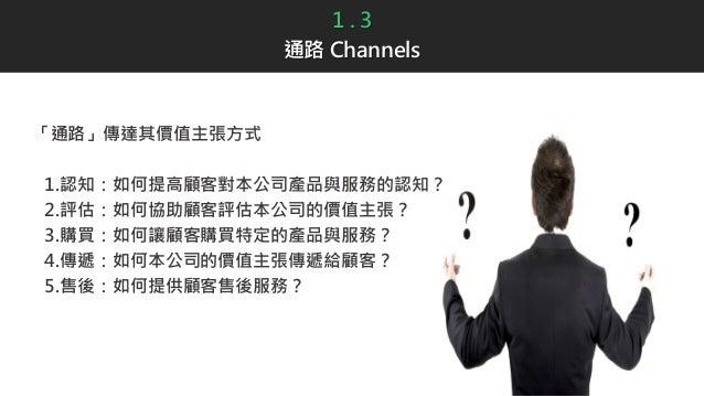 1 . 3 通路 Channels 「通路」傳達其價值主張方式 1.認知:如何提高顧客對本公司產品與服務的認知? 2.評估:如何協助顧客評估本公司的價值主張? 3.購買:如何讓顧客購買特定的產品與服務? 4.傳遞:如何本公司的價值主張傳遞給顧客...