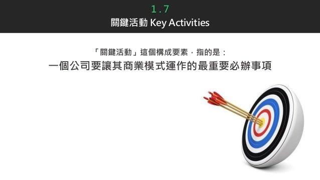1 . 7 關鍵活動 Key Activities 「關鍵活動」這個構成要素,指的是: 一個公司要讓其商業模式運作的最重要必辦事項