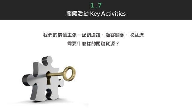 1 . 7 關鍵活動 Key Activities 我們的價值主張、配銷通路、顧客關係、收益流 需要什麼樣的關鍵資源?