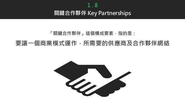 1 . 8 關鍵合作夥伴 Key Partnerships 「關鍵合作夥伴」這個構成要素,指的是: 要讓一個商業模式運作,所需要的供應商及合作夥伴網絡