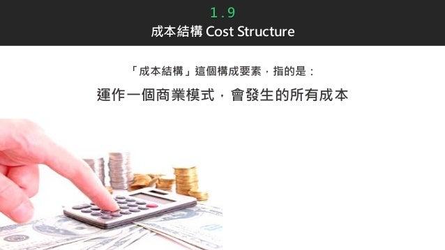1 . 9 成本結構 Cost Structure 「成本結構」這個構成要素,指的是: 運作一個商業模式,會發生的所有成本